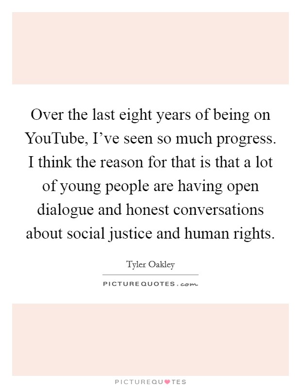 Over the last eight years of being on YouTube, I've seen so much progress. I think the reason for that is that a lot of young people are having open dialogue and honest conversations about social justice and human rights Picture Quote #1