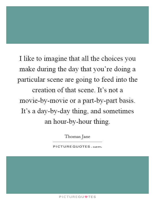 I like to imagine that all the choices you make during the day that you're doing a particular scene are going to feed into the creation of that scene. It's not a movie-by-movie or a part-by-part basis. It's a day-by-day thing, and sometimes an hour-by-hour thing Picture Quote #1
