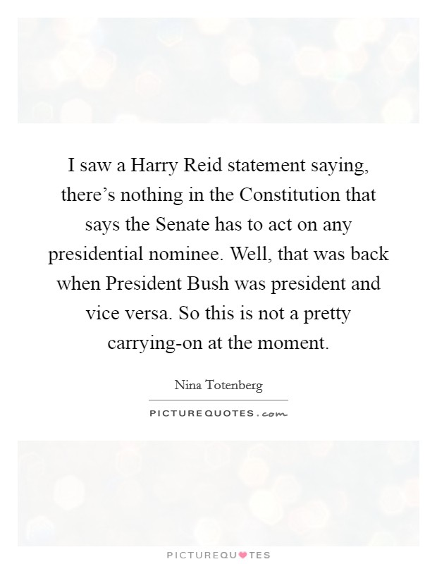 I saw a Harry Reid statement saying, there's nothing in the Constitution that says the Senate has to act on any presidential nominee. Well, that was back when President Bush was president and vice versa. So this is not a pretty carrying-on at the moment Picture Quote #1