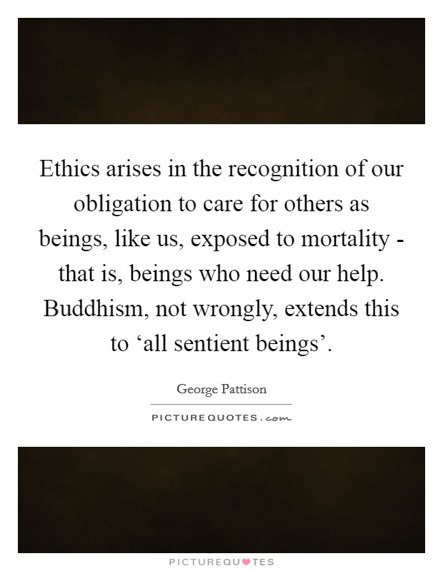 Ethics arises in the recognition of our obligation to care for others as beings, like us, exposed to mortality - that is, beings who need our help. Buddhism, not wrongly, extends this to 'all sentient beings' Picture Quote #1
