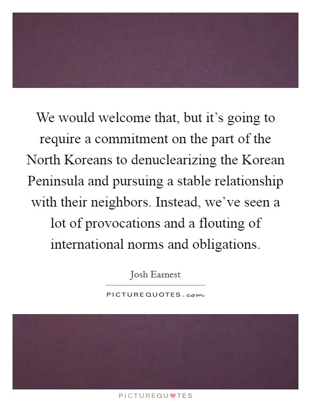 We would welcome that, but it's going to require a commitment on the part of the North Koreans to denuclearizing the Korean Peninsula and pursuing a stable relationship with their neighbors. Instead, we've seen a lot of provocations and a flouting of international norms and obligations Picture Quote #1