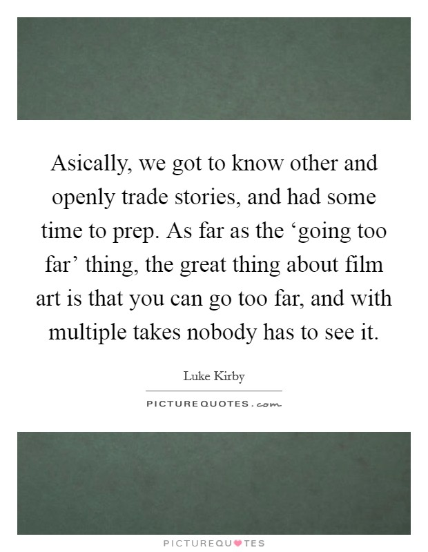 Asically, we got to know other and openly trade stories, and had some time to prep. As far as the 'going too far' thing, the great thing about film art is that you can go too far, and with multiple takes nobody has to see it Picture Quote #1