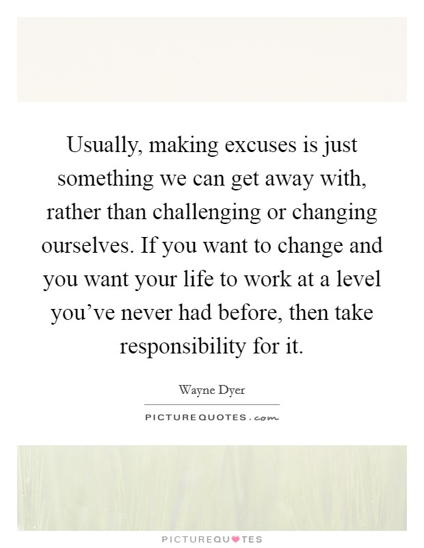 Usually, making excuses is just something we can get away with, rather than challenging or changing ourselves. If you want to change and you want your life to work at a level you've never had before, then take responsibility for it Picture Quote #1