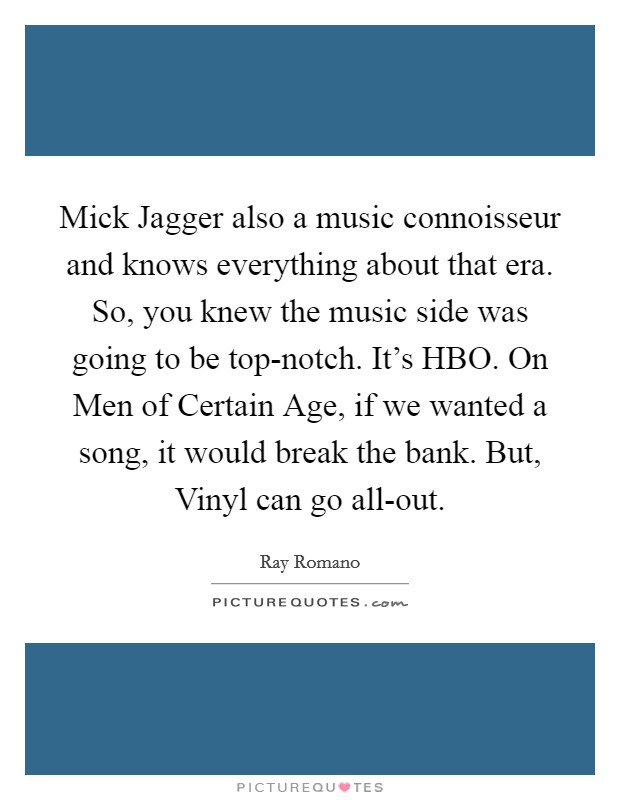 Mick Jagger also a music connoisseur and knows everything about that era. So, you knew the music side was going to be top-notch. It's HBO. On Men of Certain Age, if we wanted a song, it would break the bank. But, Vinyl can go all-out Picture Quote #1