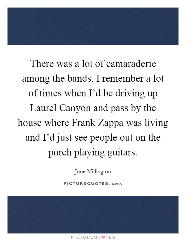 There was a lot of camaraderie among the bands. I remember a lot of times when I'd be driving up Laurel Canyon and pass by the house where Frank Zappa was living and I'd just see people out on the porch playing guitars Picture Quote #1