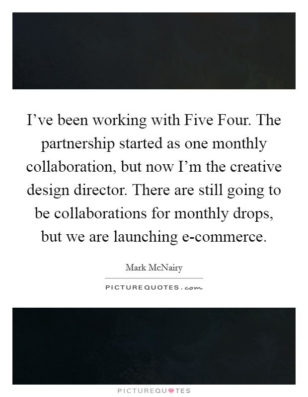 I've been working with Five Four. The partnership started as one monthly collaboration, but now I'm the creative design director. There are still going to be collaborations for monthly drops, but we are launching e-commerce Picture Quote #1
