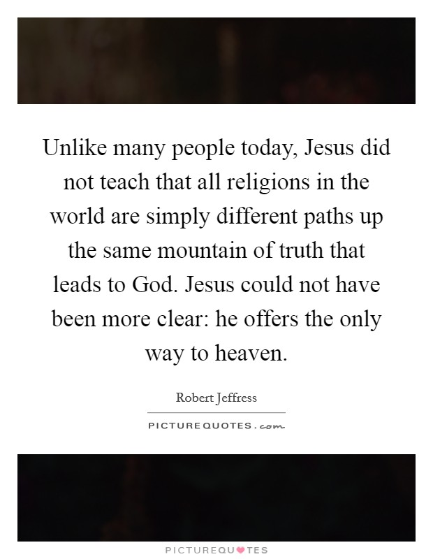 Unlike many people today, Jesus did not teach that all religions in the world are simply different paths up the same mountain of truth that leads to God. Jesus could not have been more clear: he offers the only way to heaven Picture Quote #1