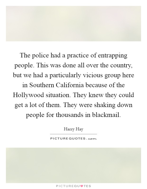 The police had a practice of entrapping people. This was done all over the country, but we had a particularly vicious group here in Southern California because of the Hollywood situation. They knew they could get a lot of them. They were shaking down people for thousands in blackmail Picture Quote #1