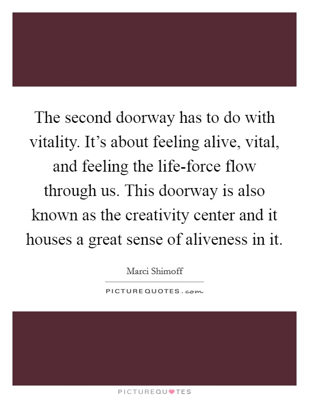 The second doorway has to do with vitality. It's about feeling alive, vital, and feeling the life-force flow through us. This doorway is also known as the creativity center and it houses a great sense of aliveness in it Picture Quote #1