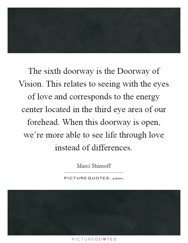 The sixth doorway is the Doorway of Vision. This relates to seeing with the eyes of love and corresponds to the energy center located in the third eye area of our forehead. When this doorway is open, we're more able to see life through love instead of differences Picture Quote #1