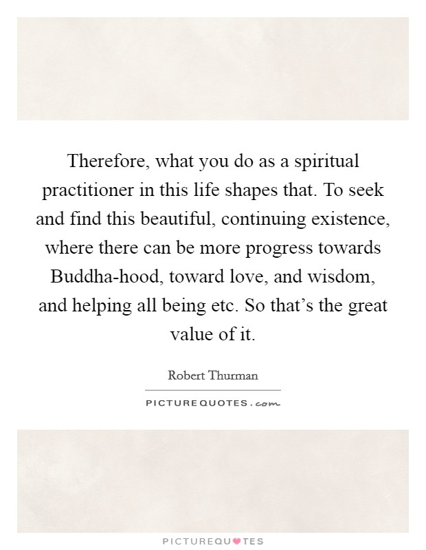 Therefore, what you do as a spiritual practitioner in this life shapes that. To seek and find this beautiful, continuing existence, where there can be more progress towards Buddha-hood, toward love, and wisdom, and helping all being etc. So that's the great value of it Picture Quote #1