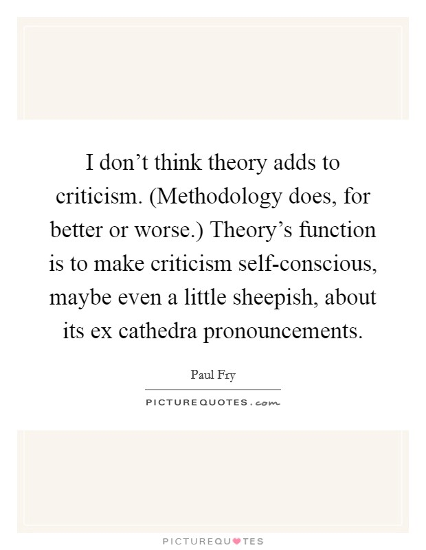 I don't think theory adds to criticism. (Methodology does, for better or worse.) Theory's function is to make criticism self-conscious, maybe even a little sheepish, about its ex cathedra pronouncements Picture Quote #1