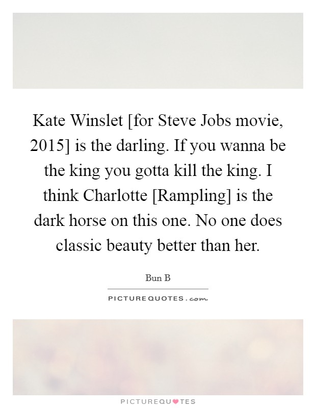 Kate Winslet [for Steve Jobs movie, 2015] is the darling. If you wanna be the king you gotta kill the king. I think Charlotte [Rampling] is the dark horse on this one. No one does classic beauty better than her Picture Quote #1