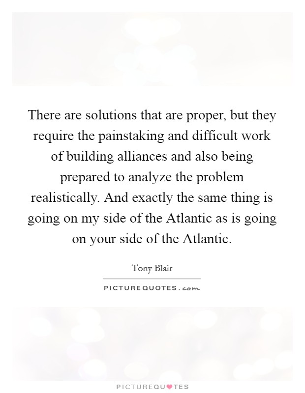 There are solutions that are proper, but they require the painstaking and difficult work of building alliances and also being prepared to analyze the problem realistically. And exactly the same thing is going on my side of the Atlantic as is going on your side of the Atlantic Picture Quote #1