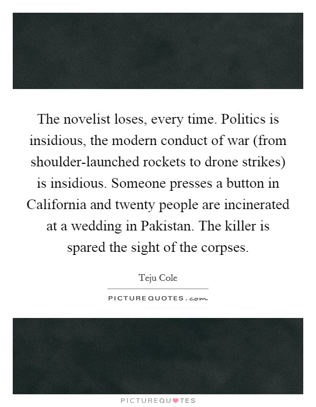 The novelist loses, every time. Politics is insidious, the modern conduct of war (from shoulder-launched rockets to drone strikes) is insidious. Someone presses a button in California and twenty people are incinerated at a wedding in Pakistan. The killer is spared the sight of the corpses Picture Quote #1