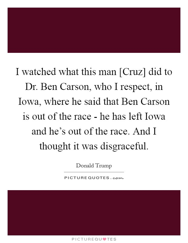 I watched what this man [Cruz] did to Dr. Ben Carson, who I respect, in Iowa, where he said that Ben Carson is out of the race - he has left Iowa and he's out of the race. And I thought it was disgraceful Picture Quote #1