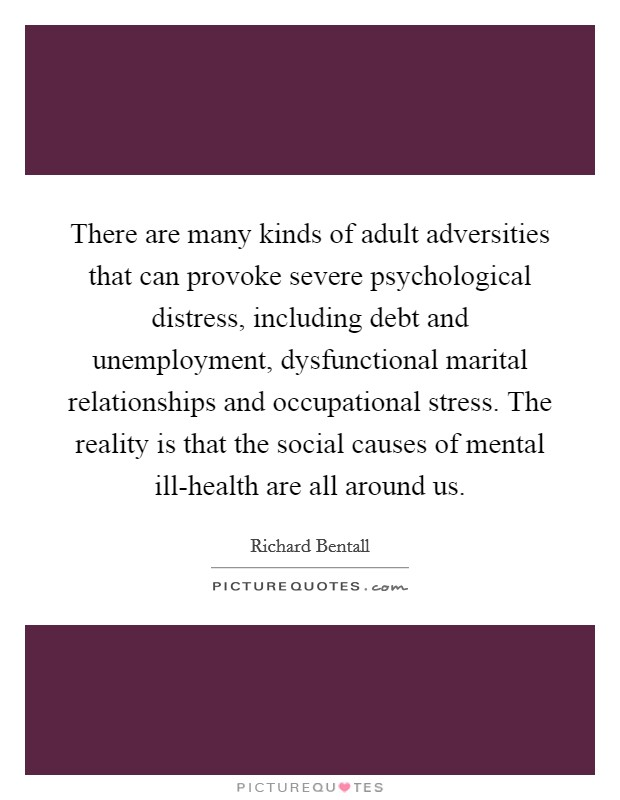 There are many kinds of adult adversities that can provoke severe psychological distress, including debt and unemployment, dysfunctional marital relationships and occupational stress. The reality is that the social causes of mental ill-health are all around us Picture Quote #1