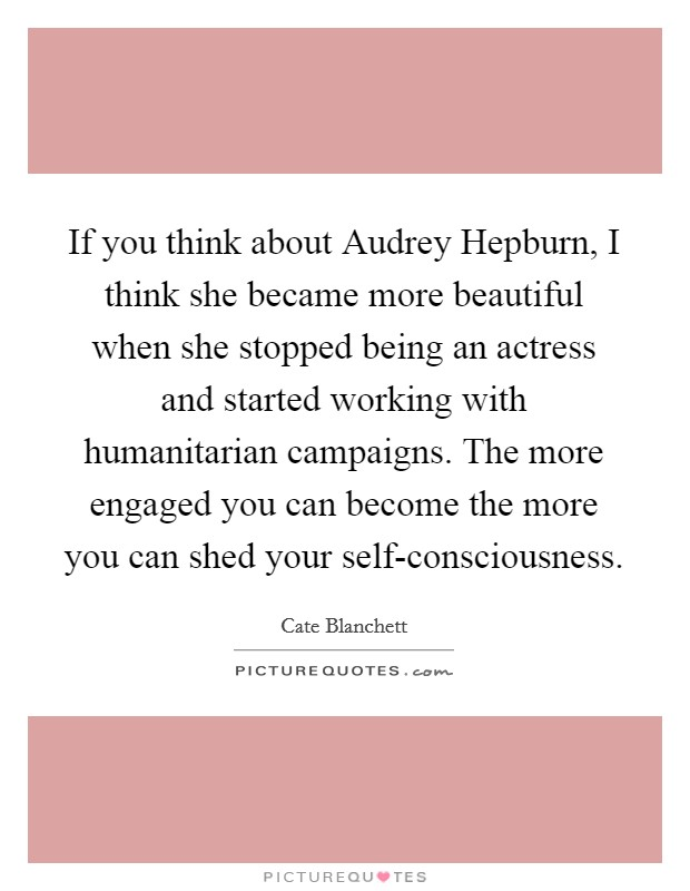 If you think about Audrey Hepburn, I think she became more beautiful when she stopped being an actress and started working with humanitarian campaigns. The more engaged you can become the more you can shed your self-consciousness Picture Quote #1