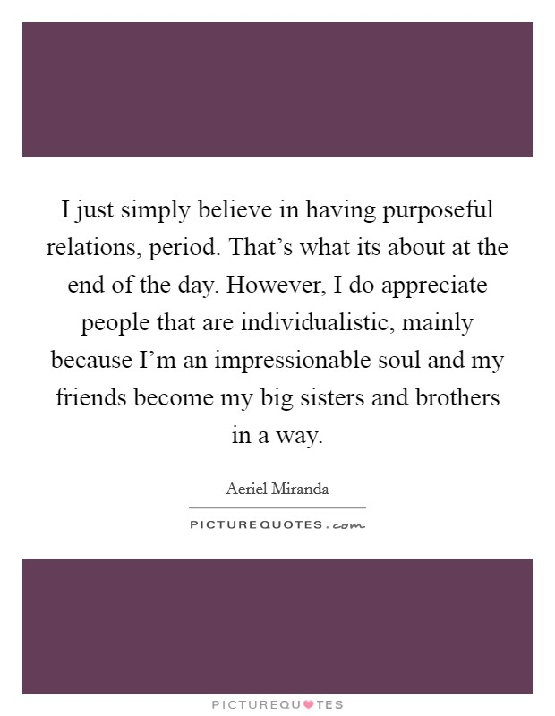 I just simply believe in having purposeful relations, period. That's what its about at the end of the day. However, I do appreciate people that are individualistic, mainly because I'm an impressionable soul and my friends become my big sisters and brothers in a way Picture Quote #1