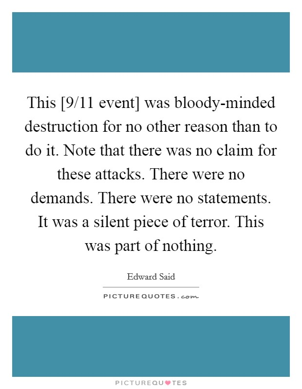 This [9/11 event] was bloody-minded destruction for no other reason than to do it. Note that there was no claim for these attacks. There were no demands. There were no statements. It was a silent piece of terror. This was part of nothing Picture Quote #1