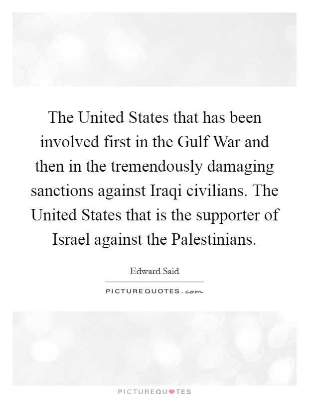 The United States that has been involved first in the Gulf War and then in the tremendously damaging sanctions against Iraqi civilians. The United States that is the supporter of Israel against the Palestinians Picture Quote #1