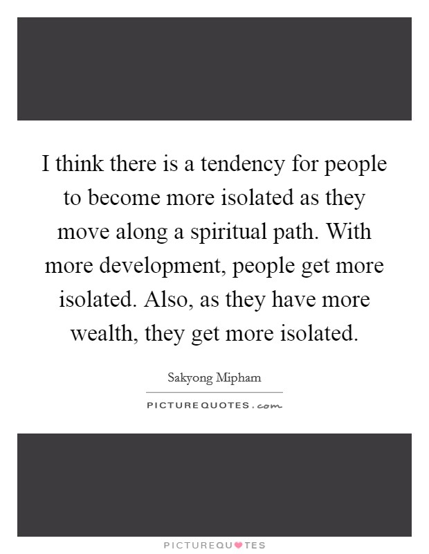 I think there is a tendency for people to become more isolated as they move along a spiritual path. With more development, people get more isolated. Also, as they have more wealth, they get more isolated Picture Quote #1
