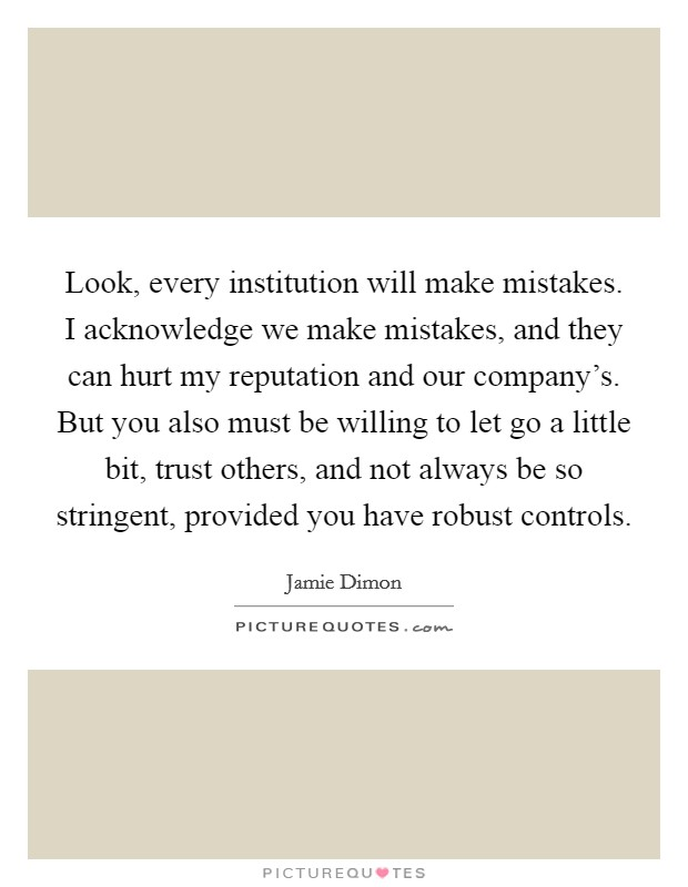 Look, every institution will make mistakes. I acknowledge we make mistakes, and they can hurt my reputation and our company's. But you also must be willing to let go a little bit, trust others, and not always be so stringent, provided you have robust controls Picture Quote #1