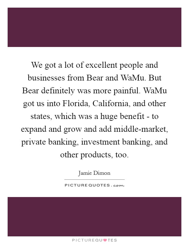 We got a lot of excellent people and businesses from Bear and WaMu. But Bear definitely was more painful. WaMu got us into Florida, California, and other states, which was a huge benefit - to expand and grow and add middle-market, private banking, investment banking, and other products, too Picture Quote #1