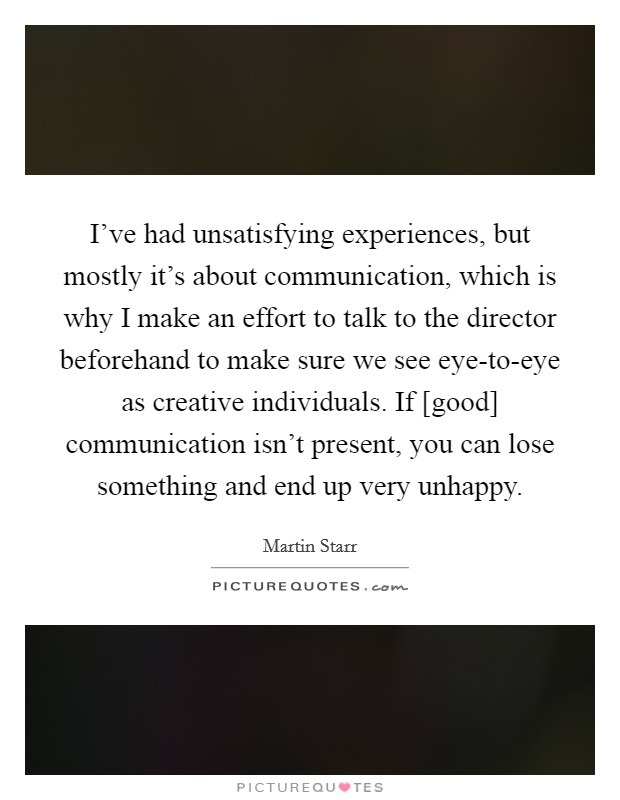 I've had unsatisfying experiences, but mostly it's about communication, which is why I make an effort to talk to the director beforehand to make sure we see eye-to-eye as creative individuals. If [good] communication isn't present, you can lose something and end up very unhappy Picture Quote #1