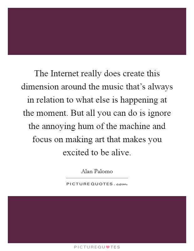 The Internet really does create this dimension around the music that's always in relation to what else is happening at the moment. But all you can do is ignore the annoying hum of the machine and focus on making art that makes you excited to be alive Picture Quote #1