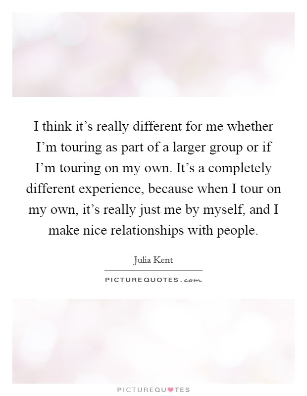 I think it's really different for me whether I'm touring as part of a larger group or if I'm touring on my own. It's a completely different experience, because when I tour on my own, it's really just me by myself, and I make nice relationships with people Picture Quote #1