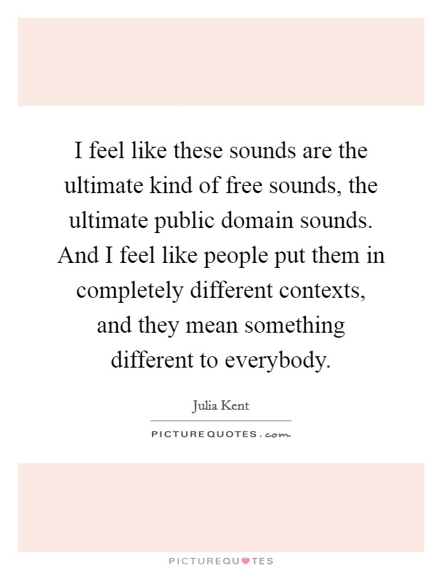 I feel like these sounds are the ultimate kind of free sounds, the ultimate public domain sounds. And I feel like people put them in completely different contexts, and they mean something different to everybody Picture Quote #1