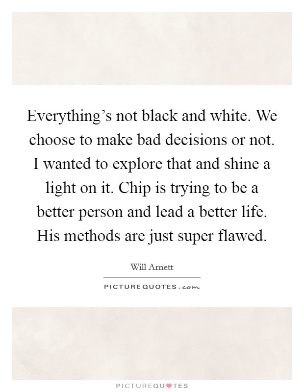 Everything's not black and white. We choose to make bad decisions or not. I wanted to explore that and shine a light on it. Chip is trying to be a better person and lead a better life. His methods are just super flawed Picture Quote #1