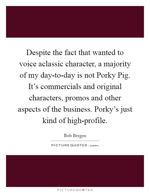 Despite the fact that wanted to voice aclassic character, a majority of my day-to-day is not Porky Pig. It's commercials and original characters, promos and other aspects of the business. Porky's just kind of high-profile Picture Quote #1