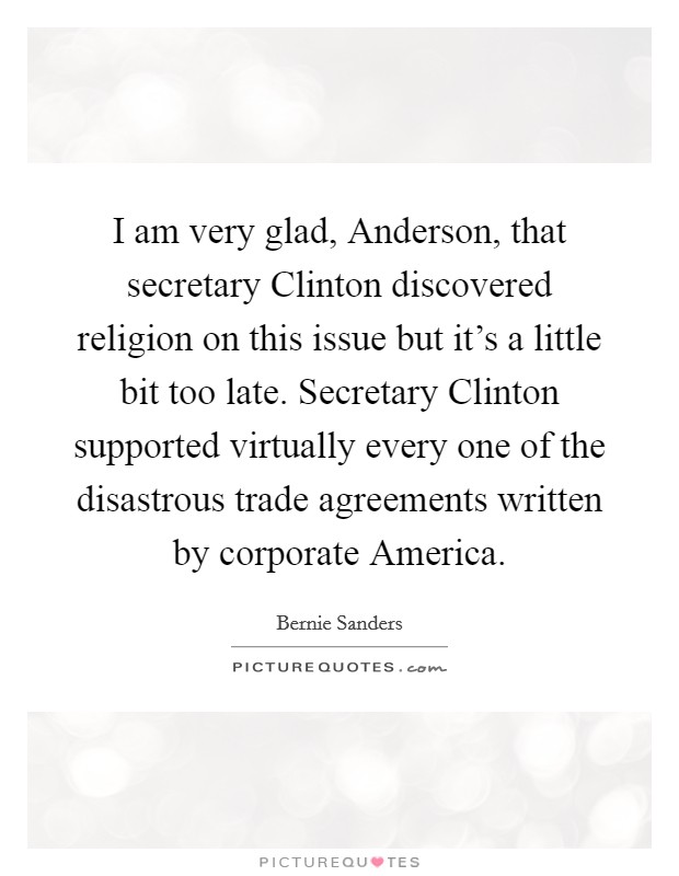 I am very glad, Anderson, that secretary Clinton discovered religion on this issue but it's a little bit too late. Secretary Clinton supported virtually every one of the disastrous trade agreements written by corporate America Picture Quote #1