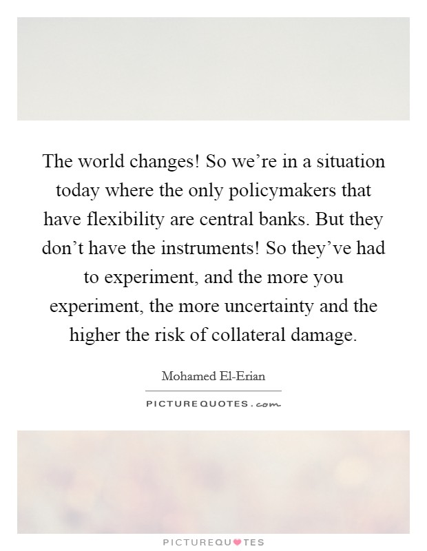 The world changes! So we're in a situation today where the only policymakers that have flexibility are central banks. But they don't have the instruments! So they've had to experiment, and the more you experiment, the more uncertainty and the higher the risk of collateral damage Picture Quote #1