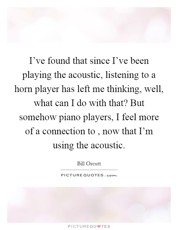 I've found that since I've been playing the acoustic, listening to a horn player has left me thinking, well, what can I do with that? But somehow piano players, I feel more of a connection to , now that I'm using the acoustic Picture Quote #1