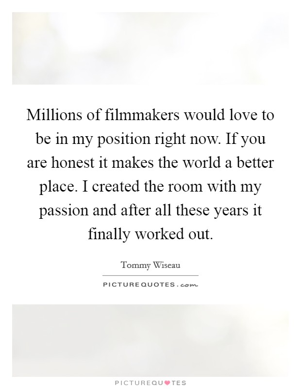 Millions of filmmakers would love to be in my position right now. If you are honest it makes the world a better place. I created the room with my passion and after all these years it finally worked out Picture Quote #1