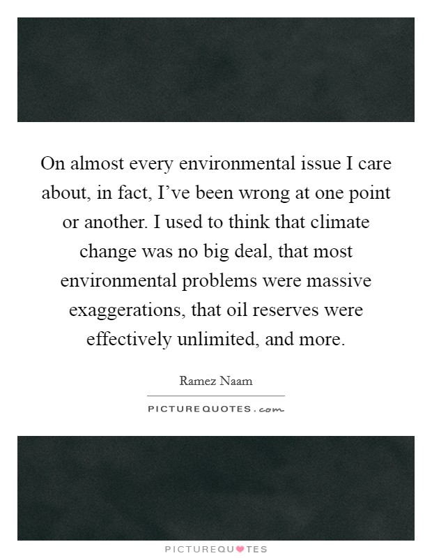 On almost every environmental issue I care about, in fact, I've been wrong at one point or another. I used to think that climate change was no big deal, that most environmental problems were massive exaggerations, that oil reserves were effectively unlimited, and more Picture Quote #1
