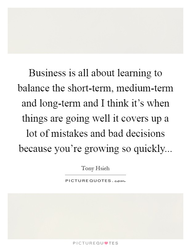 Business is all about learning to balance the short-term, medium-term and long-term and I think it's when things are going well it covers up a lot of mistakes and bad decisions because you're growing so quickly Picture Quote #1