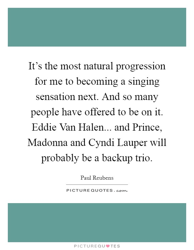 It's the most natural progression for me to becoming a singing sensation next. And so many people have offered to be on it. Eddie Van Halen... and Prince, Madonna and Cyndi Lauper will probably be a backup trio Picture Quote #1