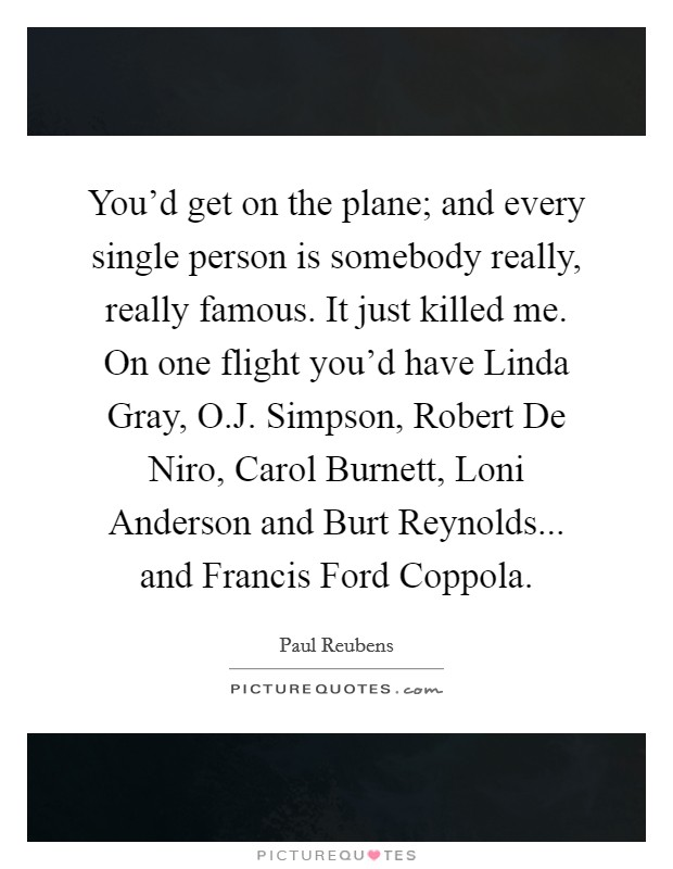 You'd get on the plane; and every single person is somebody really, really famous. It just killed me. On one flight you'd have Linda Gray, O.J. Simpson, Robert De Niro, Carol Burnett, Loni Anderson and Burt Reynolds... and Francis Ford Coppola Picture Quote #1