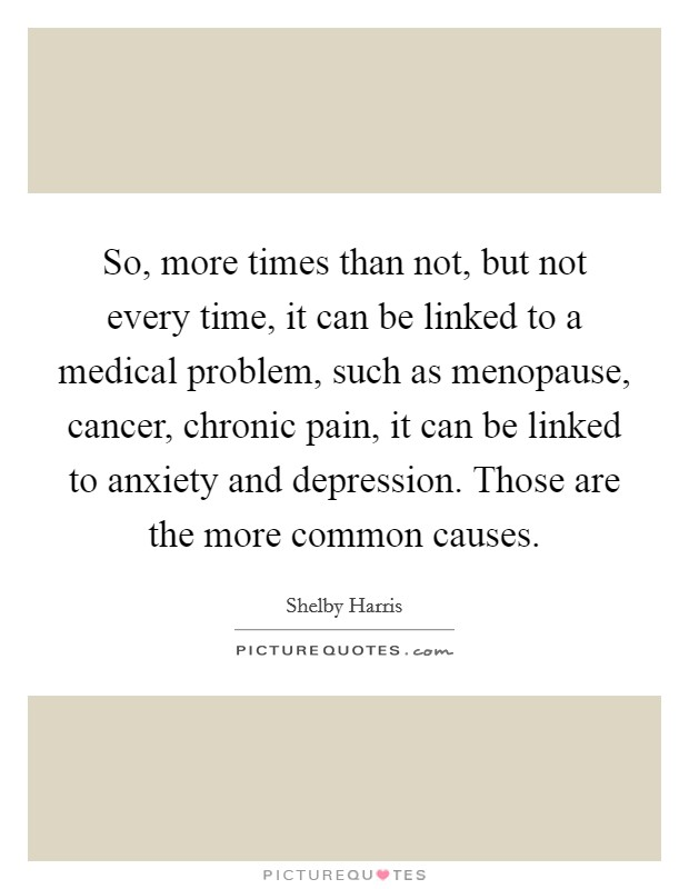 So, more times than not, but not every time, it can be linked to a medical problem, such as menopause, cancer, chronic pain, it can be linked to anxiety and depression. Those are the more common causes Picture Quote #1