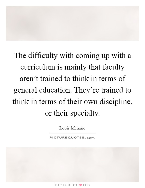 The difficulty with coming up with a curriculum is mainly that faculty aren't trained to think in terms of general education. They're trained to think in terms of their own discipline, or their specialty Picture Quote #1