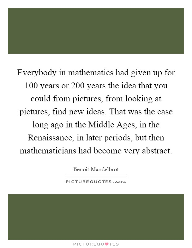 Everybody in mathematics had given up for 100 years or 200 years the idea that you could from pictures, from looking at pictures, find new ideas. That was the case long ago in the Middle Ages, in the Renaissance, in later periods, but then mathematicians had become very abstract Picture Quote #1