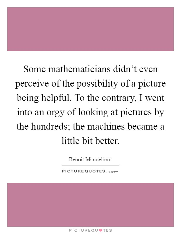 Some mathematicians didn't even perceive of the possibility of a picture being helpful. To the contrary, I went into an orgy of looking at pictures by the hundreds; the machines became a little bit better Picture Quote #1