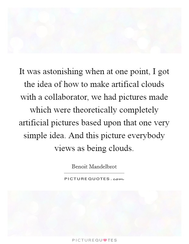 It was astonishing when at one point, I got the idea of how to make artifical clouds with a collaborator, we had pictures made which were theoretically completely artificial pictures based upon that one very simple idea. And this picture everybody views as being clouds Picture Quote #1