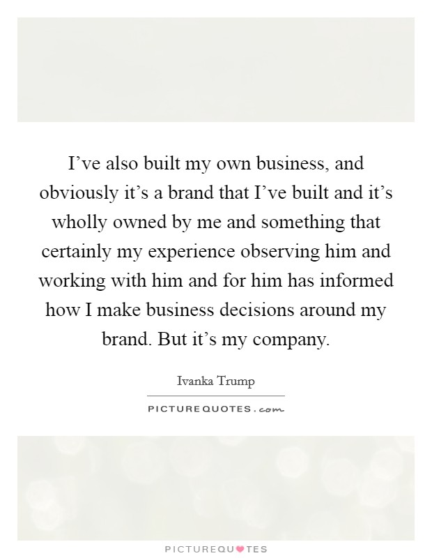 I've also built my own business, and obviously it's a brand that I've built and it's wholly owned by me and something that certainly my experience observing him and working with him and for him has informed how I make business decisions around my brand. But it's my company Picture Quote #1
