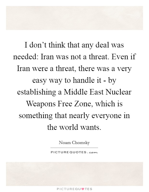 I don't think that any deal was needed: Iran was not a threat. Even if Iran were a threat, there was a very easy way to handle it - by establishing a Middle East Nuclear Weapons Free Zone, which is something that nearly everyone in the world wants Picture Quote #1