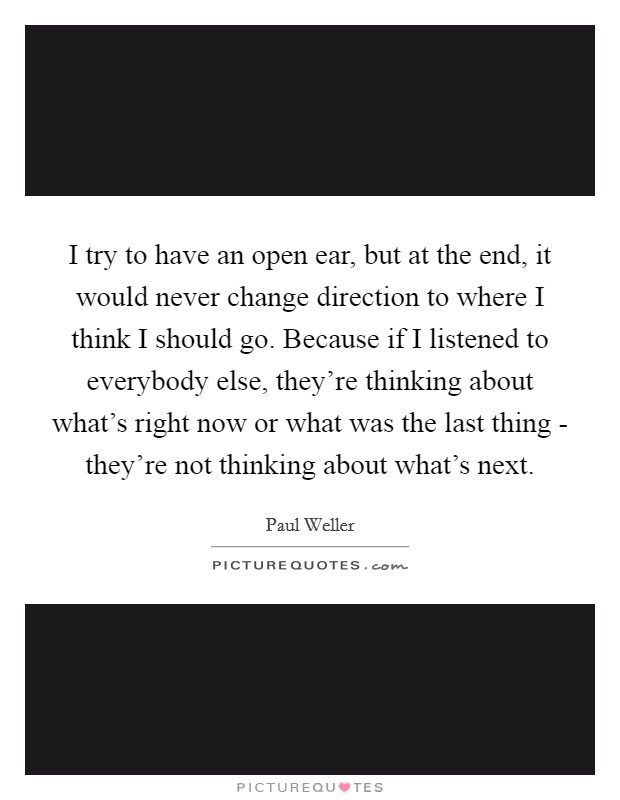 I try to have an open ear, but at the end, it would never change direction to where I think I should go. Because if I listened to everybody else, they're thinking about what's right now or what was the last thing - they're not thinking about what's next Picture Quote #1